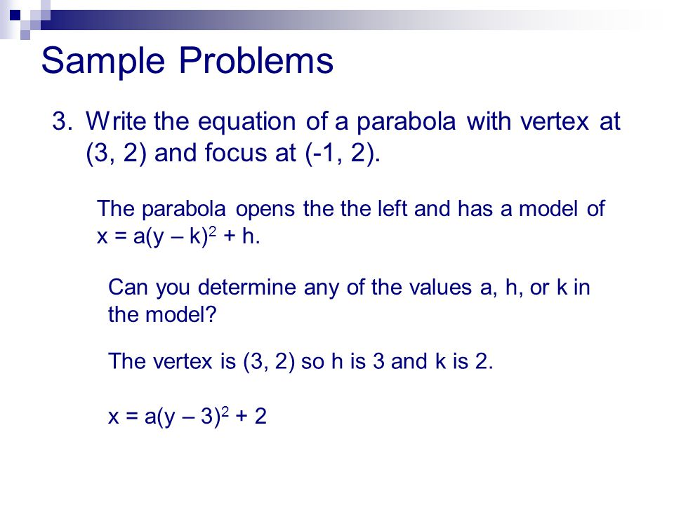Sample Problems 3. Write the equation of a parabola with vertex at (3, 2) and focus at (-1, 2).