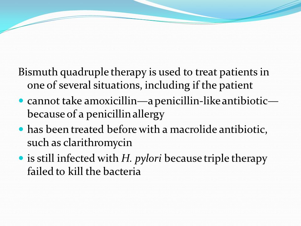 Bismuth quadruple therapy is used to treat patients in one of several situations, including if the patient