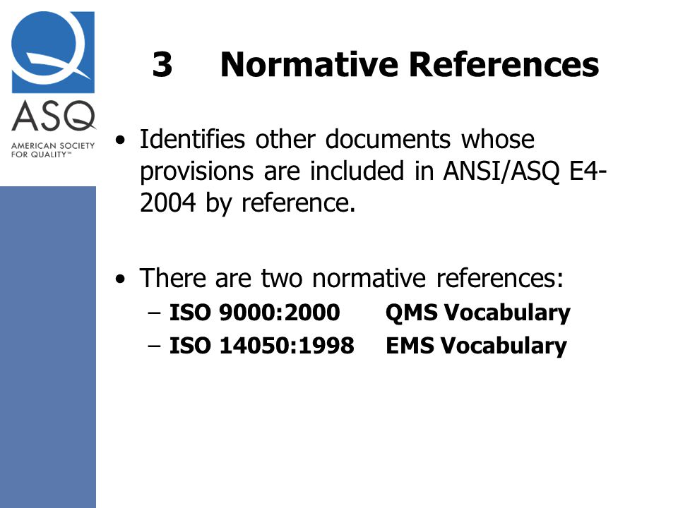 3 Normative References Identifies other documents whose provisions are included in ANSI/ASQ E by reference.