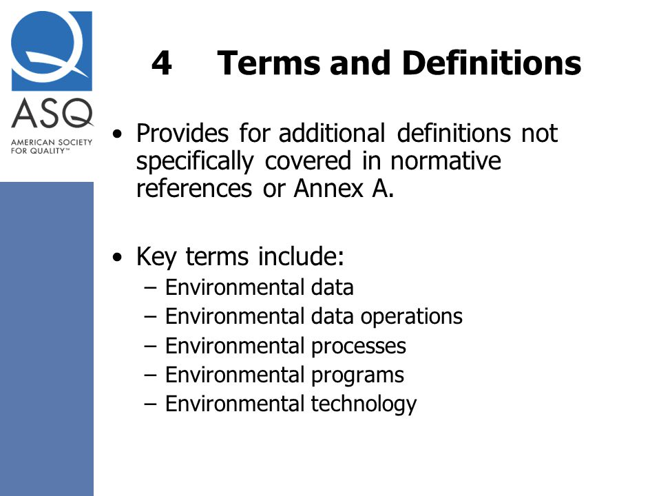 4 Terms and Definitions Provides for additional definitions not specifically covered in normative references or Annex A.