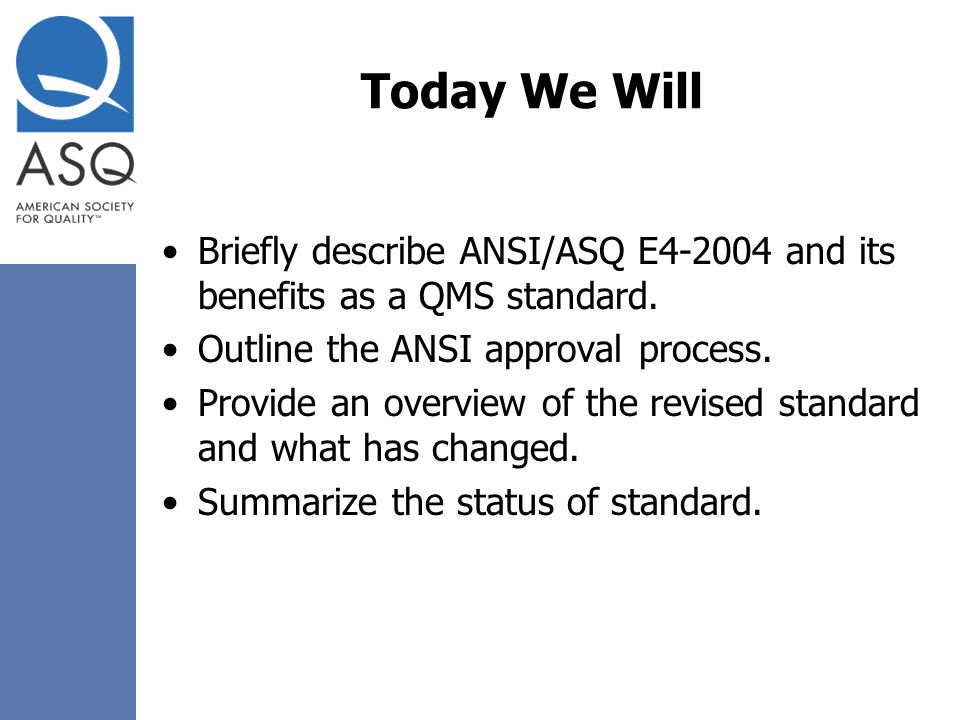 Today We Will Briefly describe ANSI/ASQ E and its benefits as a QMS standard. Outline the ANSI approval process.