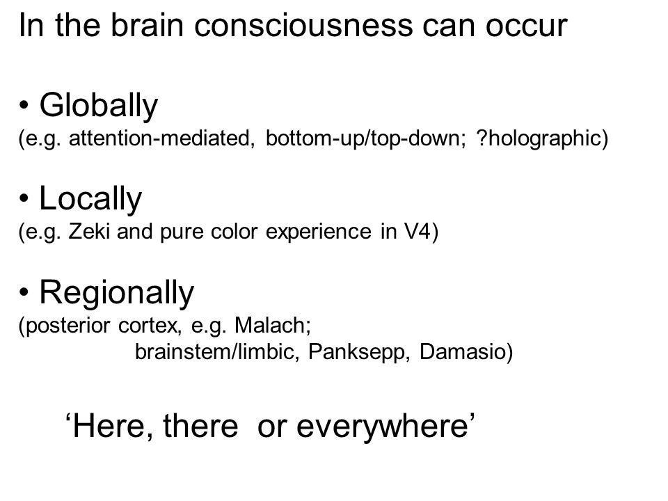 In the brain consciousness can occur Globally Locally Regionally