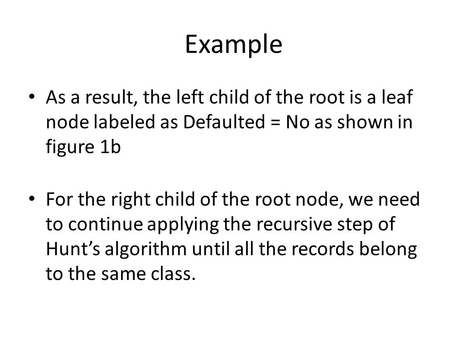 Example As a result, the left child of the root is a leaf node labeled as Defaulted = No as shown in figure 1b.