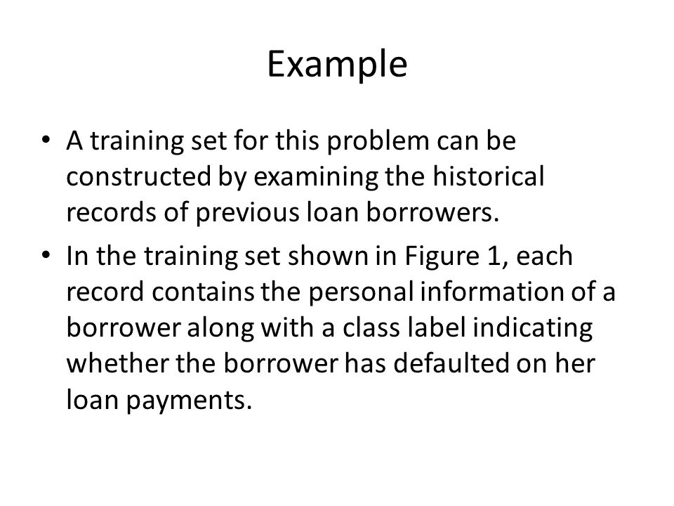 Example A training set for this problem can be constructed by examining the historical records of previous loan borrowers.