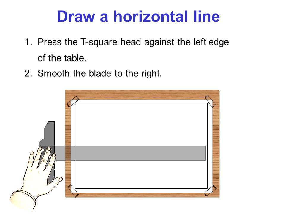 Draw a horizontal line 1. Press the T-square head against the left edge of the table.