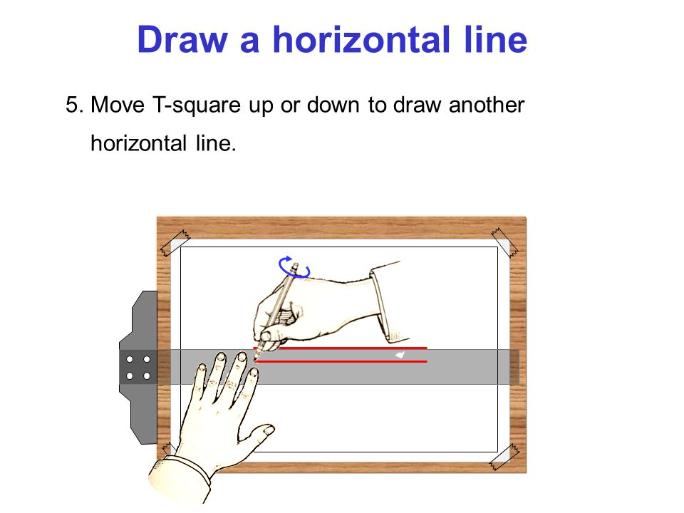 Draw a horizontal line 5. Move T-square up or down to draw another