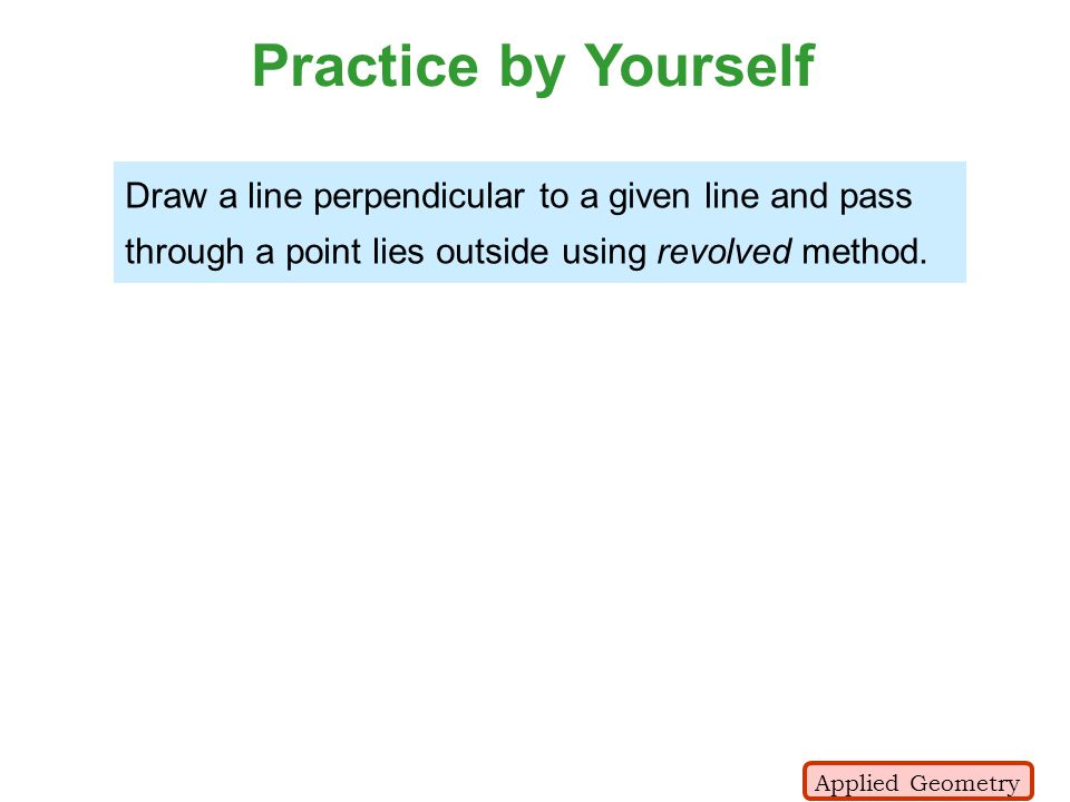 Practice by Yourself Draw a line perpendicular to a given line and pass through a point lies outside using revolved method.