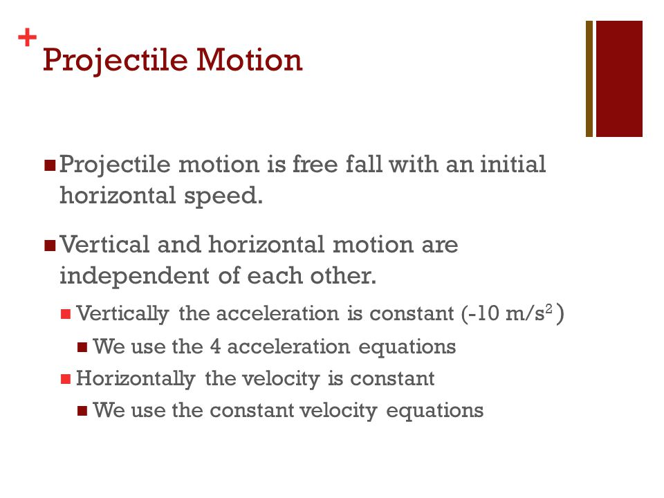Projectile Motion Projectile motion is free fall with an initial horizontal speed. Vertical and horizontal motion are independent of each other.