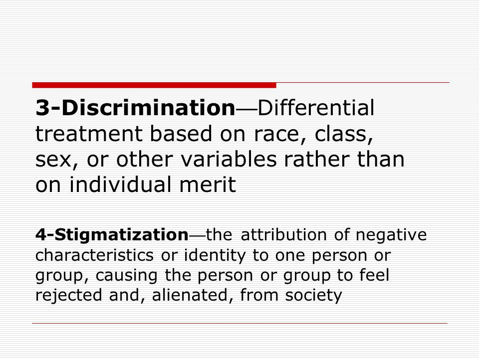 3-Discrimination—Differential treatment based on race, class, sex, or other variables rather than on individual merit