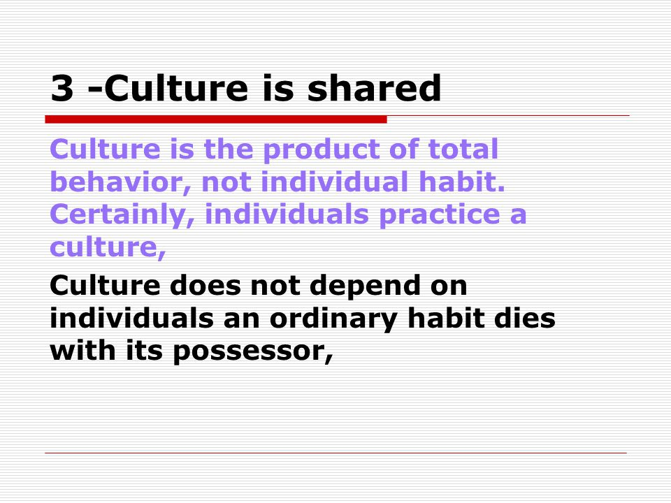 3 -Culture is shared Culture is the product of total behavior, not individual habit. Certainly, individuals practice a culture,