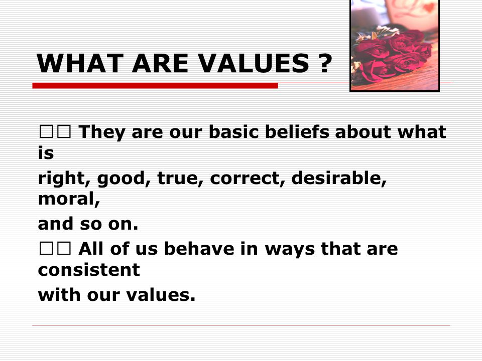 WHAT ARE VALUES 􀂙 They are our basic beliefs about what is