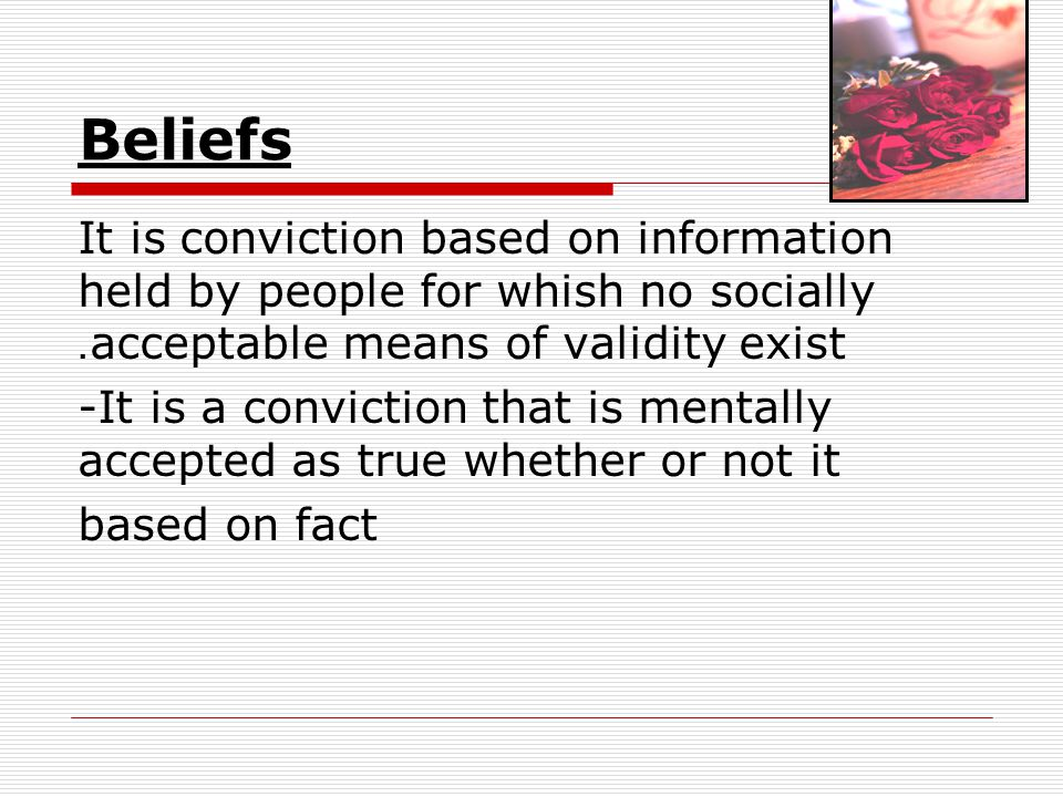 Beliefs It is conviction based on information held by people for whish no socially acceptable means of validity exist.