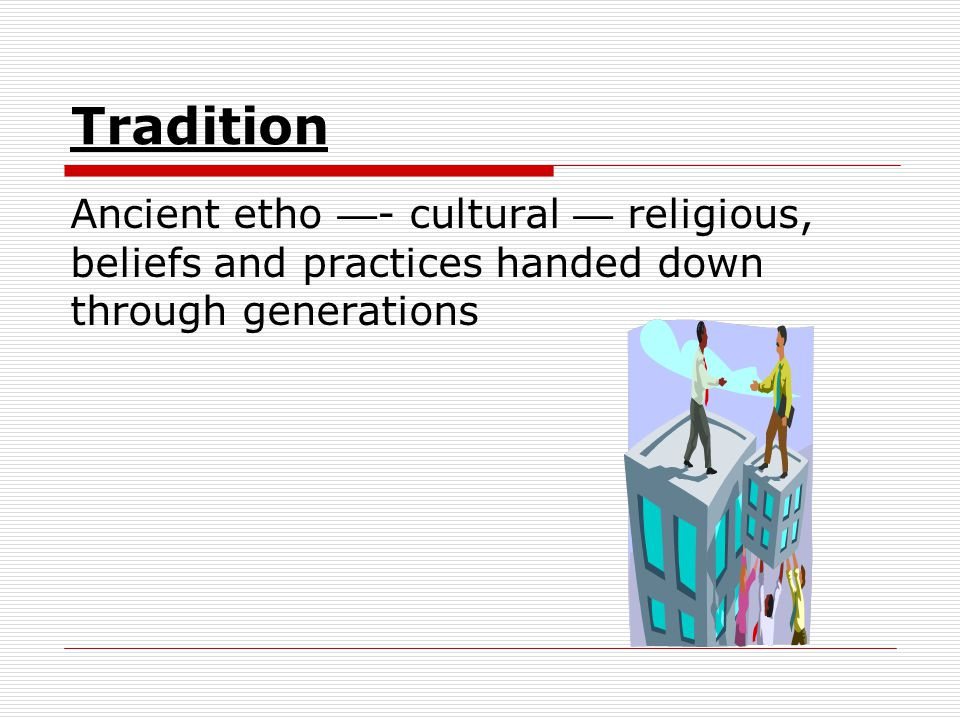 Tradition Ancient etho —- cultural — religious, beliefs and practices handed down through generations.