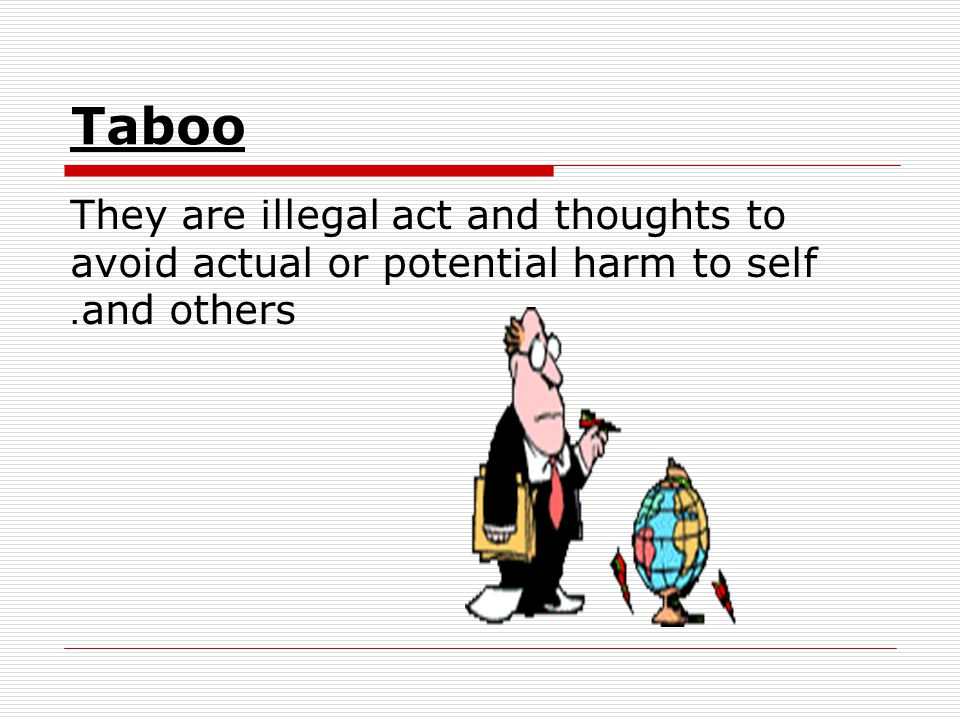 Taboo They are illegal act and thoughts to avoid actual or potential harm to self and others.