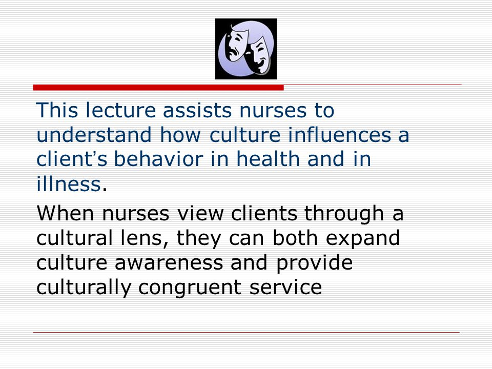 This lecture assists nurses to understand how culture influences a client's behavior in health and in illness.