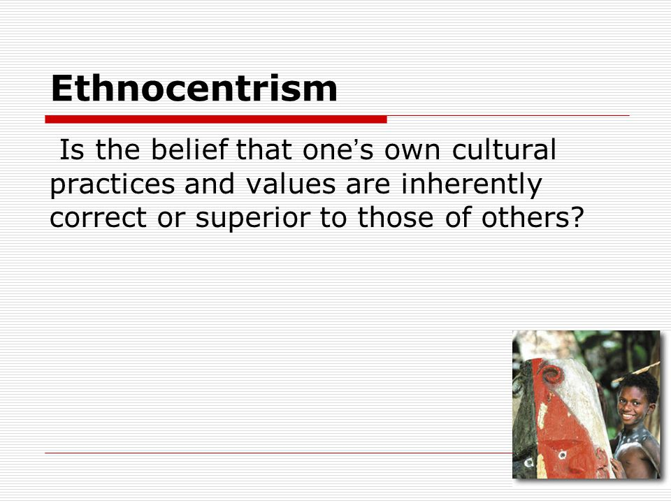 Ethnocentrism Is the belief that one's own cultural practices and values are inherently correct or superior to those of others