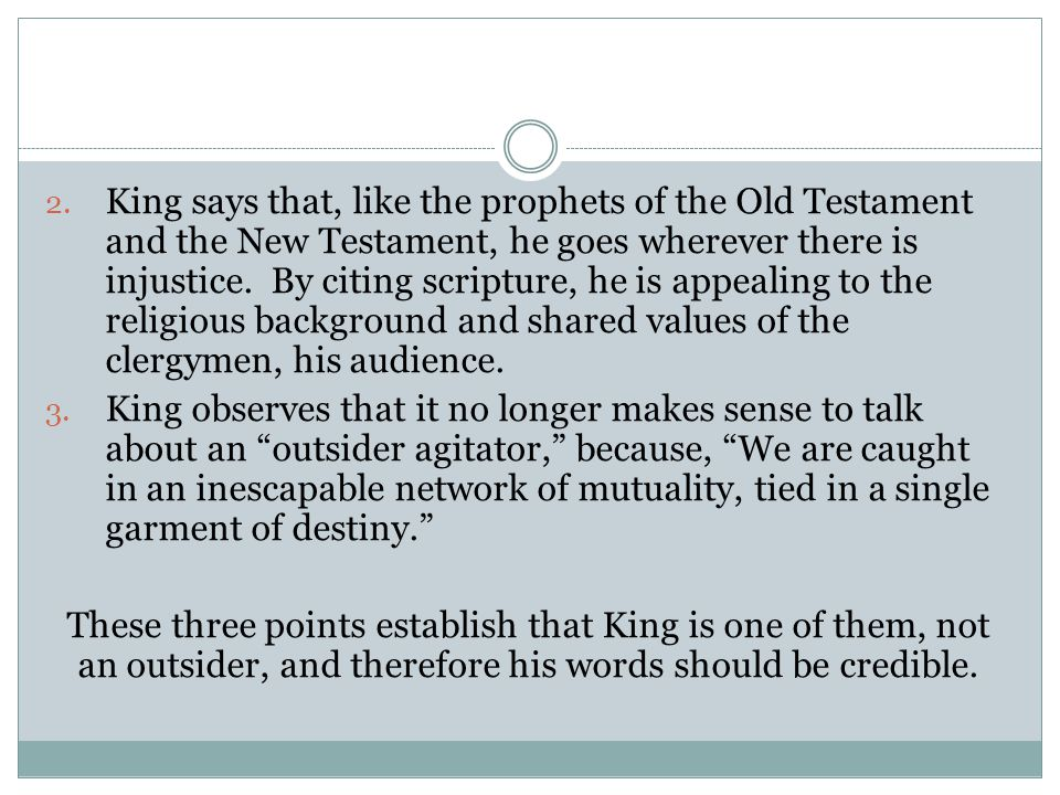King says that, like the prophets of the Old Testament and the New Testament, he goes wherever there is injustice. By citing scripture, he is appealing to the religious background and shared values of the clergymen, his audience.