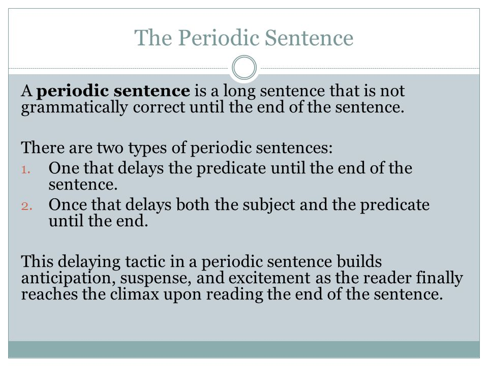 The Periodic Sentence A periodic sentence is a long sentence that is not grammatically correct until the end of the sentence.