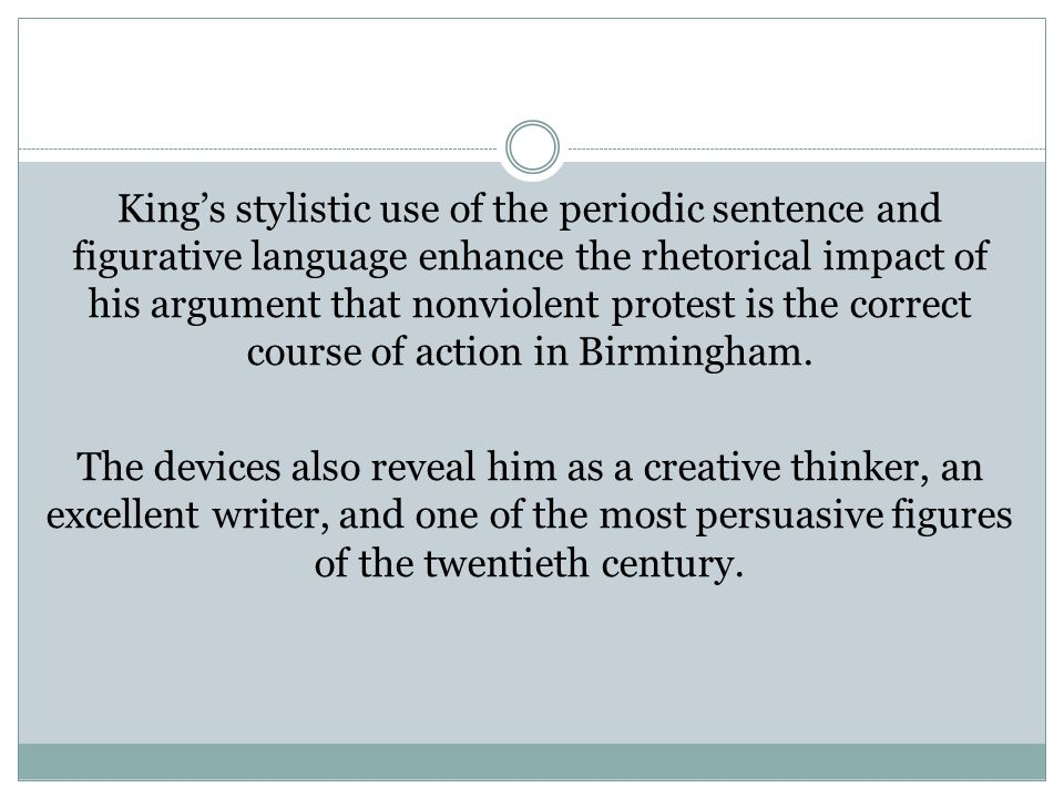 King's stylistic use of the periodic sentence and figurative language enhance the rhetorical impact of his argument that nonviolent protest is the correct course of action in Birmingham.