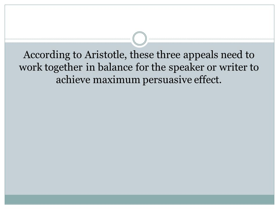 According to Aristotle, these three appeals need to work together in balance for the speaker or writer to achieve maximum persuasive effect.