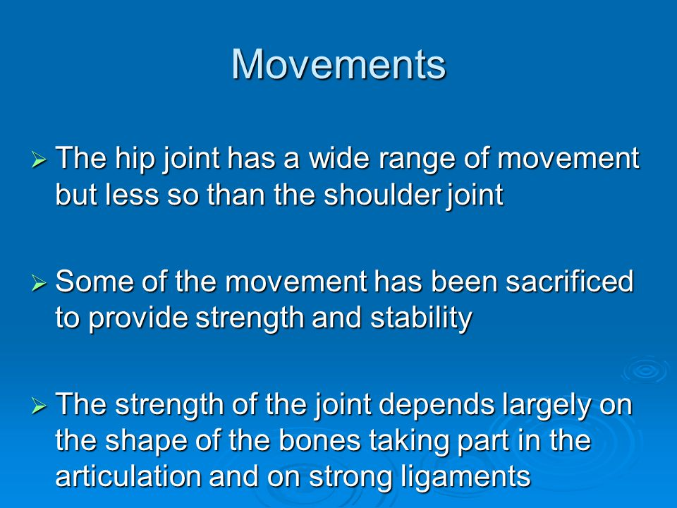 Movements The hip joint has a wide range of movement but less so than the shoulder joint.