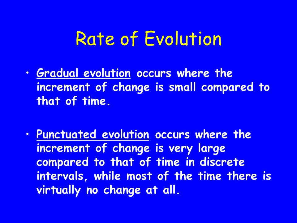 Rate of Evolution Gradual evolution occurs where the increment of change is small compared to that of time.