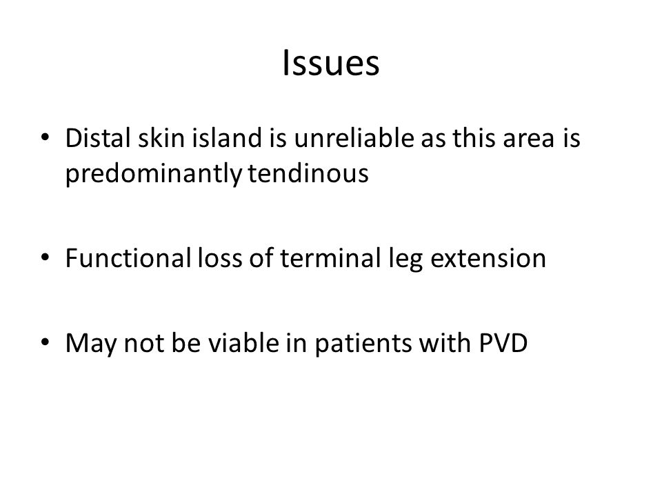 Issues Distal skin island is unreliable as this area is predominantly tendinous. Functional loss of terminal leg extension.
