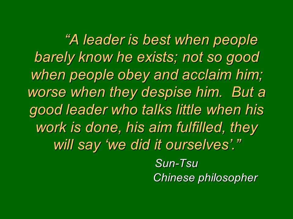 A leader is best when people barely know he exists; not so good when people obey and acclaim him; worse when they despise him.