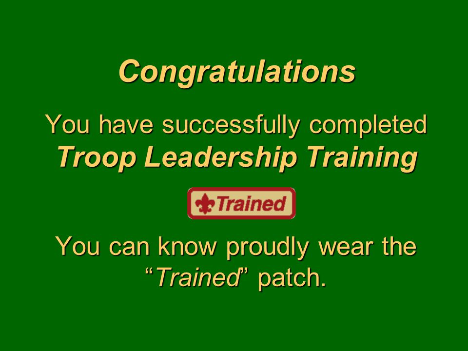 Congratulations You have successfully completed Troop Leadership Training You can know proudly wear the Trained patch.