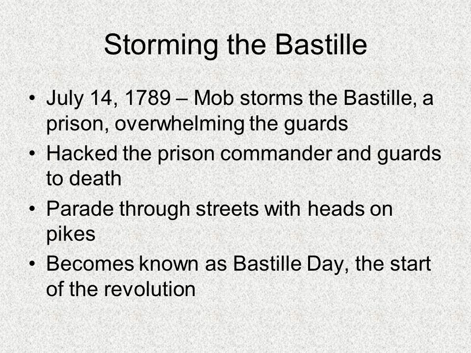 Storming the Bastille July 14, 1789 – Mob storms the Bastille, a prison, overwhelming the guards. Hacked the prison commander and guards to death.