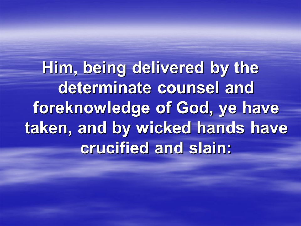 Him, being delivered by the determinate counsel and foreknowledge of God, ye have taken, and by wicked hands have crucified and slain: