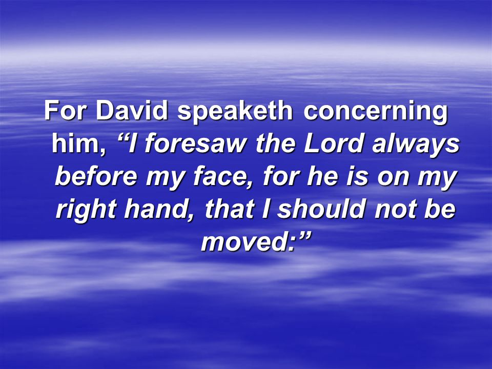 For David speaketh concerning him, I foresaw the Lord always before my face, for he is on my right hand, that I should not be moved:
