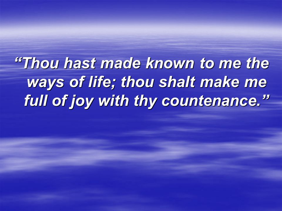 Thou hast made known to me the ways of life; thou shalt make me full of joy with thy countenance.