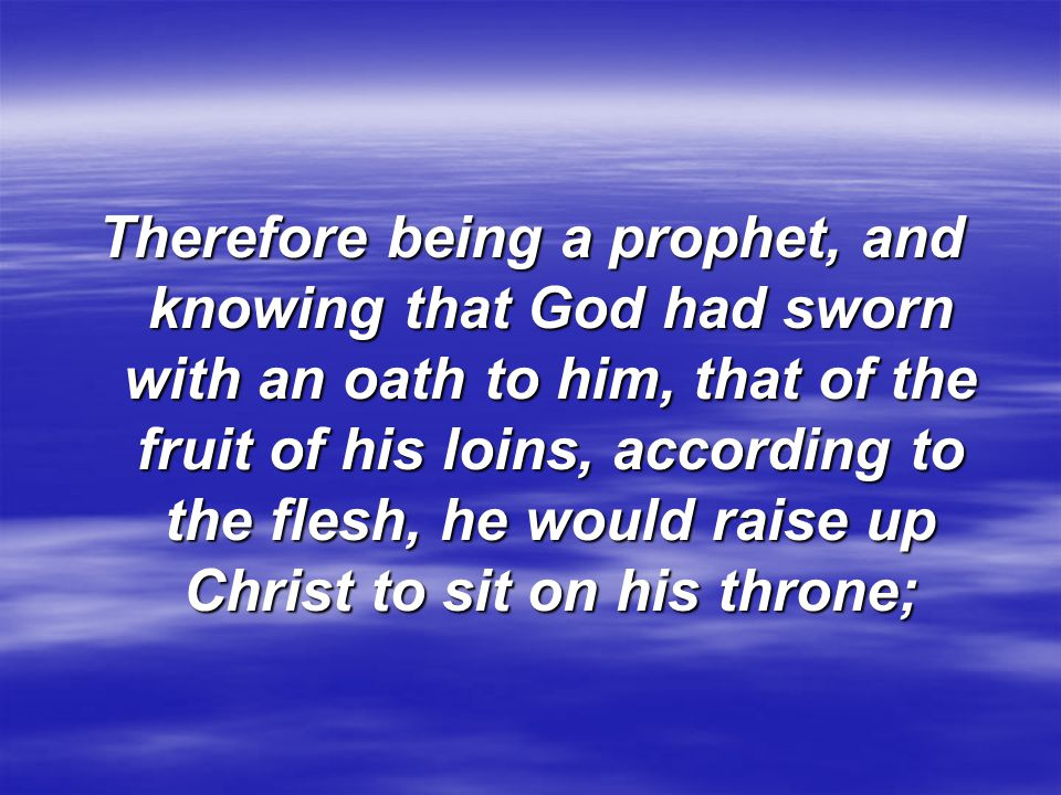 Therefore being a prophet, and knowing that God had sworn with an oath to him, that of the fruit of his loins, according to the flesh, he would raise up Christ to sit on his throne;