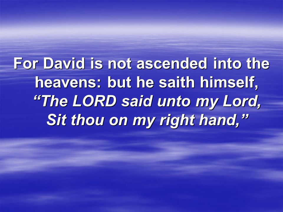 For David is not ascended into the heavens: but he saith himself, The LORD said unto my Lord, Sit thou on my right hand,