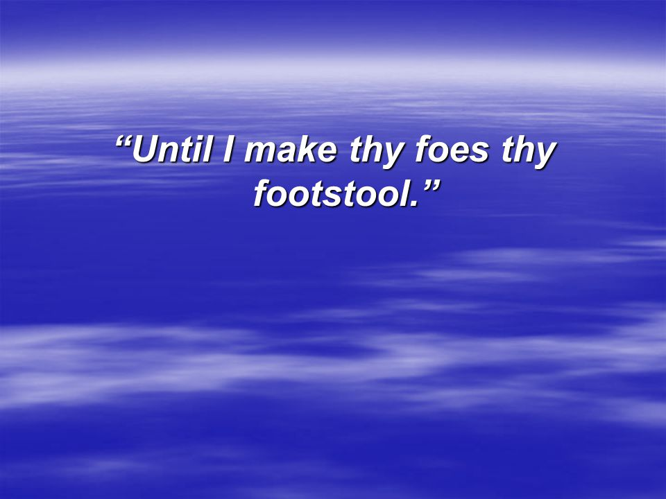 Until I make thy foes thy footstool.