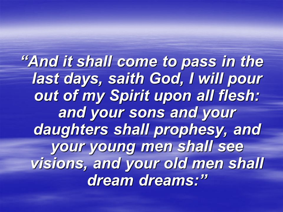 And it shall come to pass in the last days, saith God, I will pour out of my Spirit upon all flesh: and your sons and your daughters shall prophesy, and your young men shall see visions, and your old men shall dream dreams: