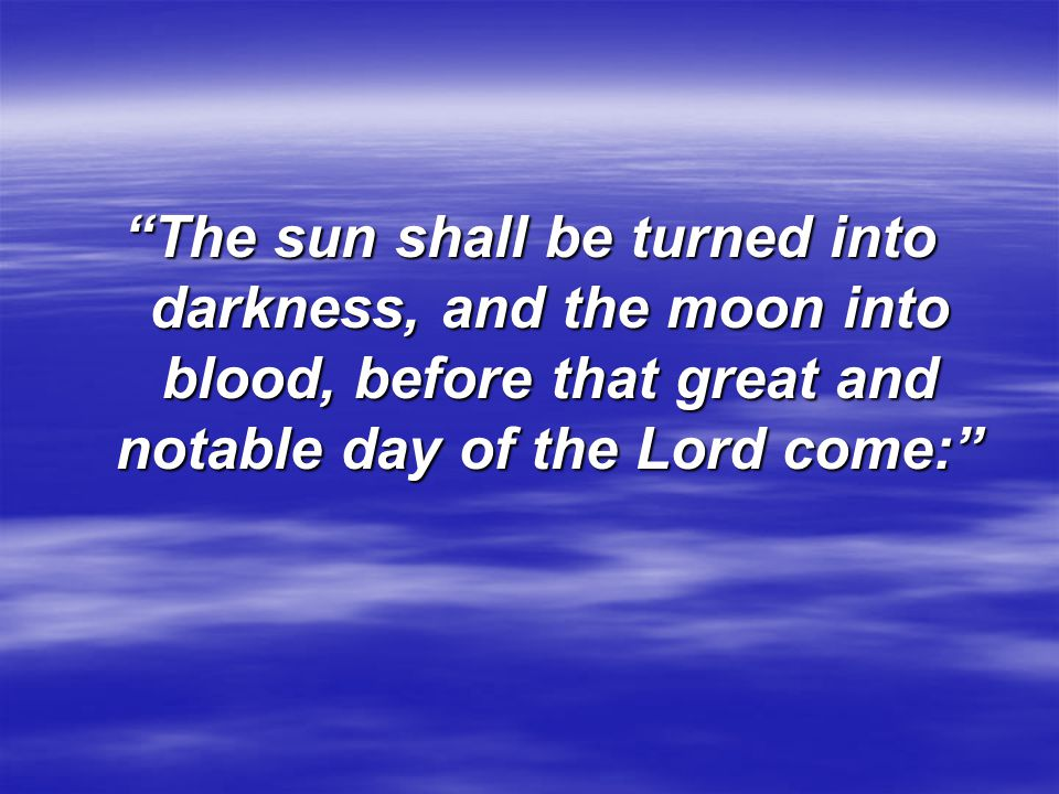 The sun shall be turned into darkness, and the moon into blood, before that great and notable day of the Lord come: