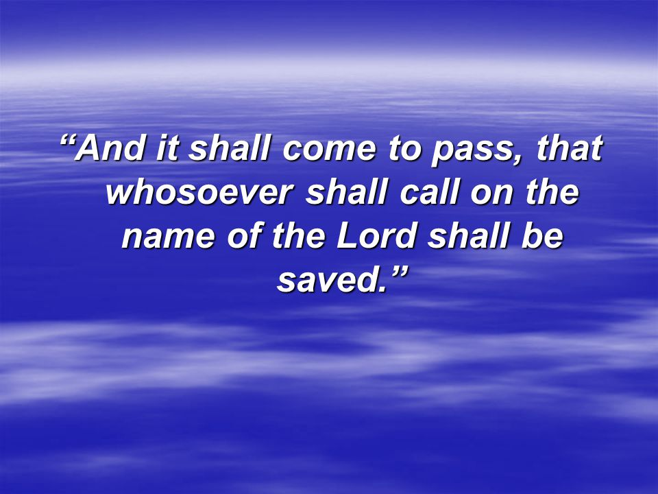 And it shall come to pass, that whosoever shall call on the name of the Lord shall be saved.