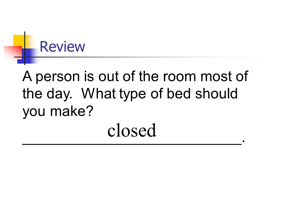 Review A person is out of the room most of the day. What type of bed should you make ___________________________.