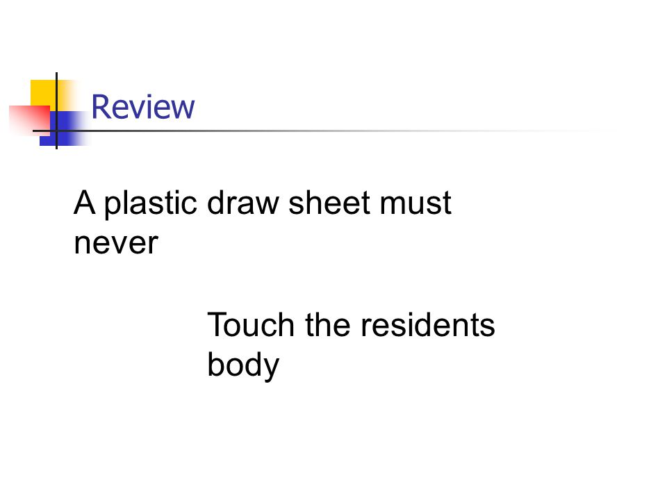 Review A plastic draw sheet must never Touch the residents body