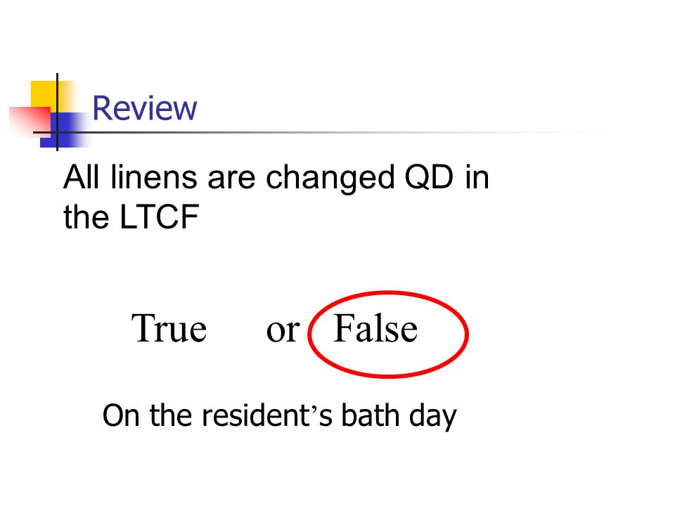 True or False Review All linens are changed QD in the LTCF