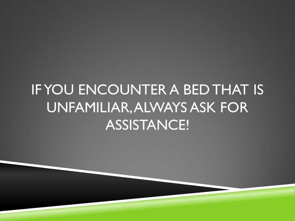If you encounter a bed that is unfamiliar, always ask for assistance!