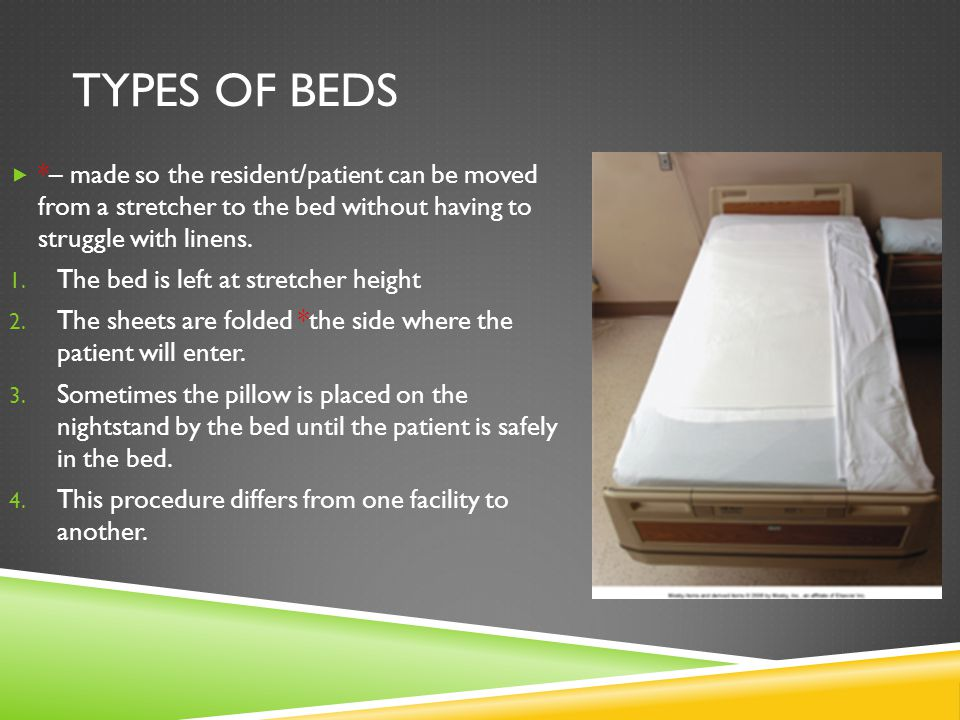 Types of beds *– made so the resident/patient can be moved from a stretcher to the bed without having to struggle with linens.
