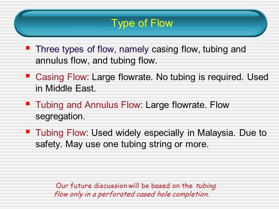 Type of Flow Three types of flow, namely casing flow, tubing and annulus flow, and tubing flow.