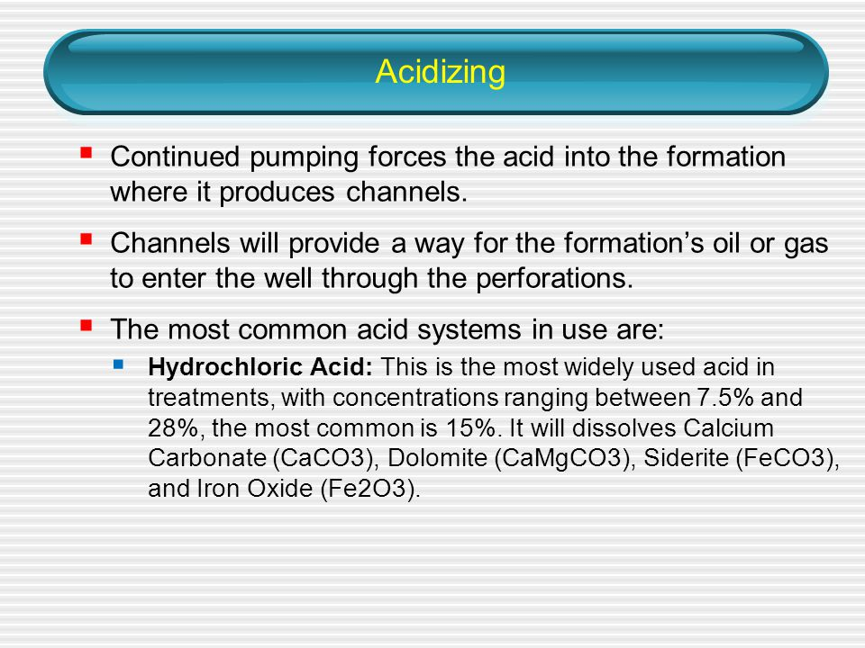Acidizing Continued pumping forces the acid into the formation where it produces channels.