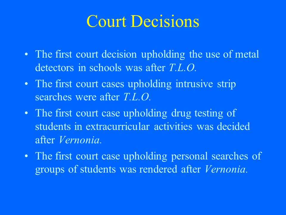 Court Decisions The first court decision upholding the use of metal detectors in schools was after T.L.O.