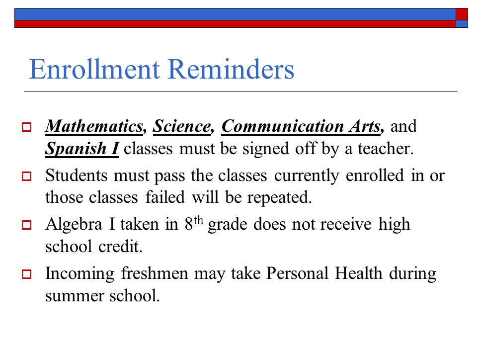Enrollment Reminders Mathematics, Science, Communication Arts, and Spanish I classes must be signed off by a teacher.