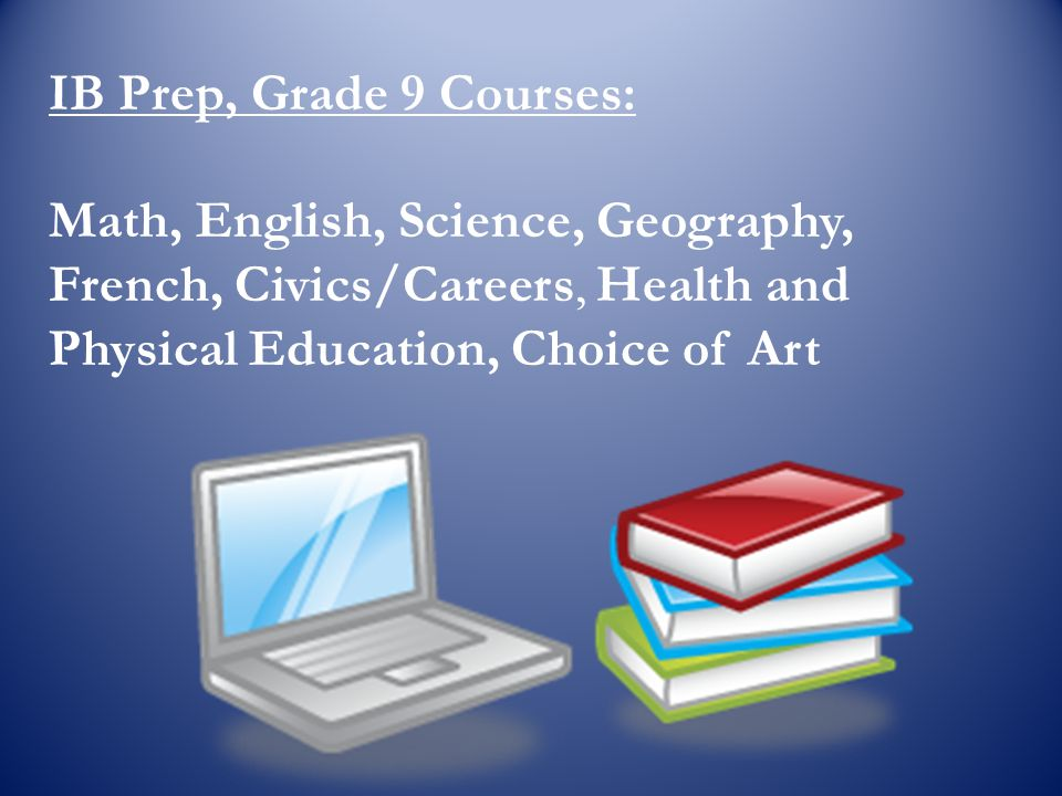 IB Prep, Grade 9 Courses: Math, English, Science, Geography, French, Civics/Careers, Health and Physical Education, Choice of Art.