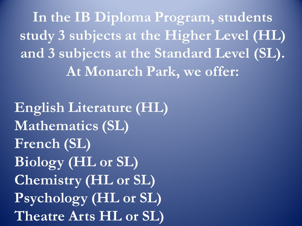 In the IB Diploma Program, students study 3 subjects at the Higher Level (HL) and 3 subjects at the Standard Level (SL). At Monarch Park, we offer: